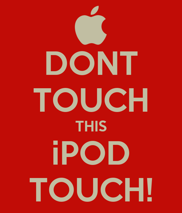 DONT TOUCH THIS iPOD TOUCH!