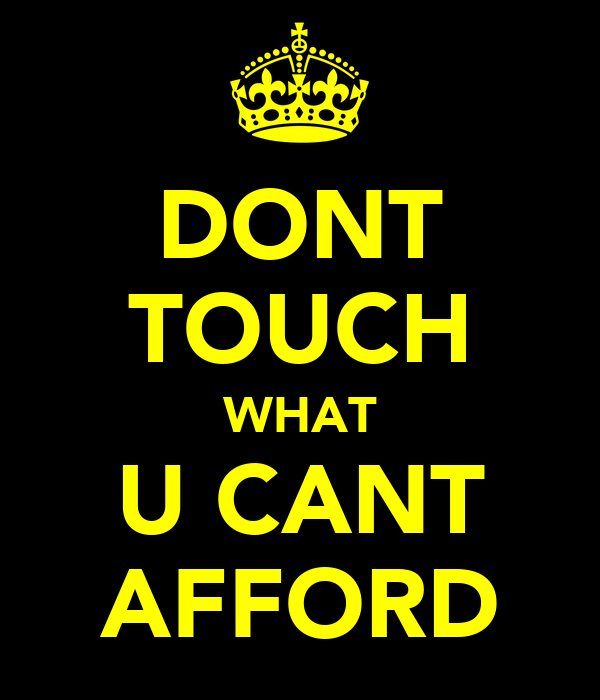 DONT TOUCH WHAT U CANT AFFORD