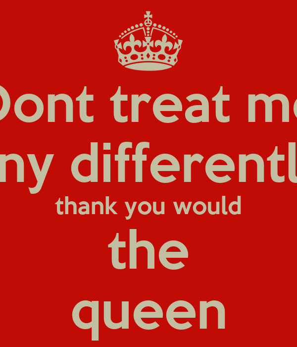 Dont treat me any differently thank you would the queen