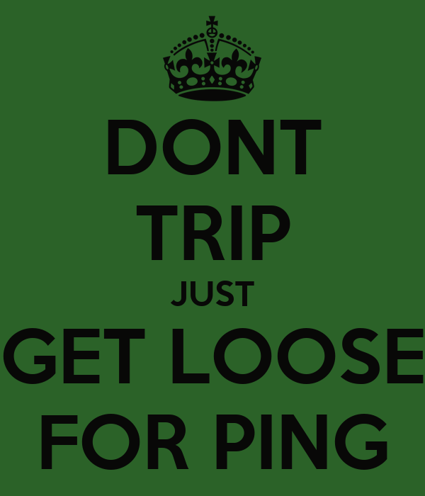 DONT TRIP JUST GET LOOSE FOR PING