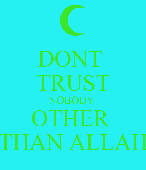 DONT  TRUST NOBODY  OTHER  THAN ALLAH