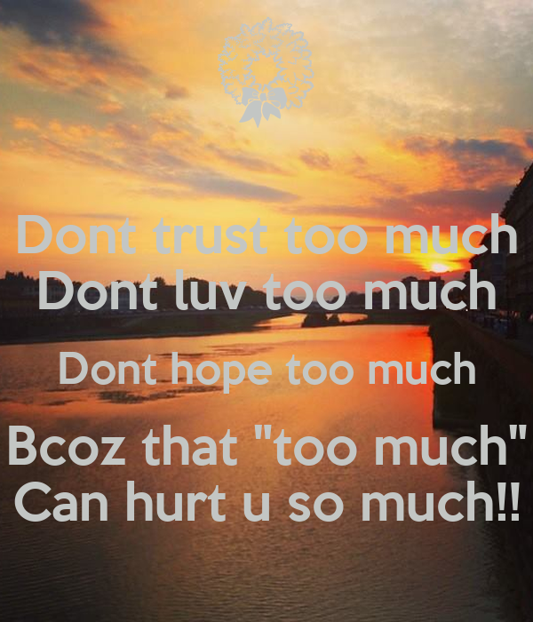 "Dont trust too much Dont luv too much Dont hope too much Bcoz that ""too much"" Can hurt u so much!!"