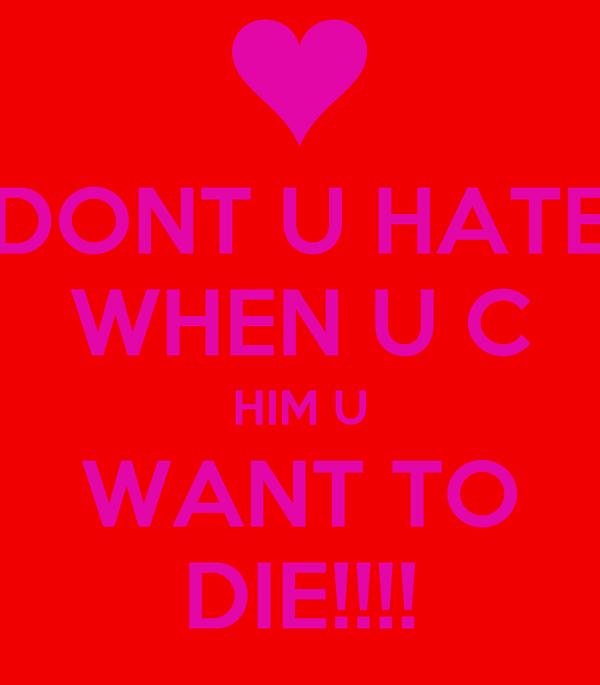 DONT U HATE WHEN U C HIM U WANT TO DIE!!!!