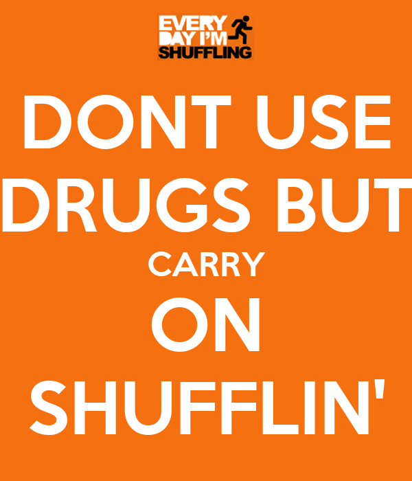 DONT USE DRUGS BUT CARRY ON SHUFFLIN'