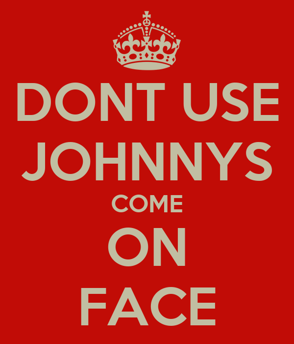 DONT USE JOHNNYS COME ON FACE