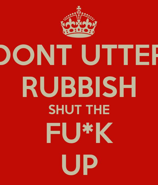 DONT UTTER RUBBISH SHUT THE FU*K UP