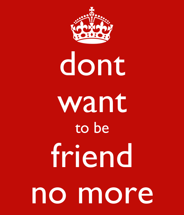 dont want to be friend no more