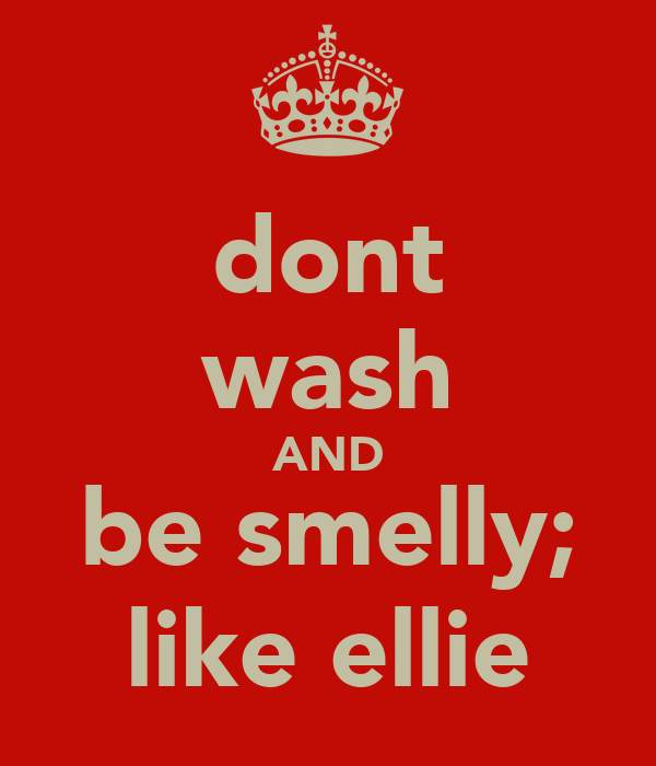 dont wash AND be smelly; like ellie