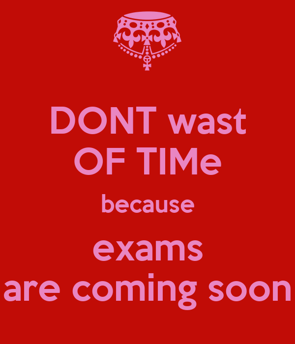 DONT wast OF TIMe because exams are coming soon