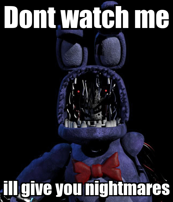 Dont watch me ill give you nightmares