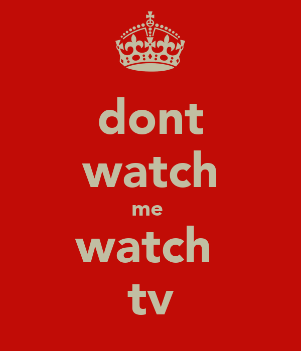 dont watch me  watch  tv