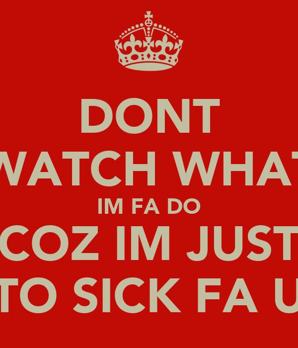 DONT WATCH WHAT IM FA DO COZ IM JUST TO SICK FA U