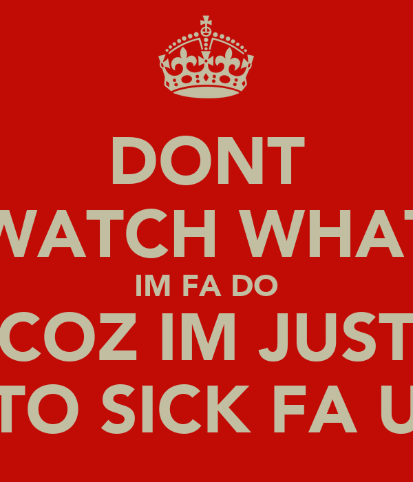 DONT WATCH WHAT IM FA DO COZ IM JUST TO SICK FA U