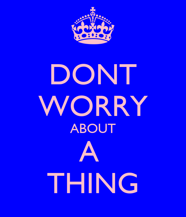DONT WORRY ABOUT A  THING