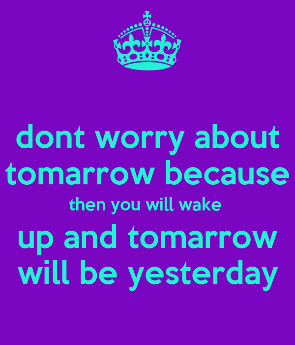 dont worry about tomarrow because then you will wake  up and tomarrow will be yesterday