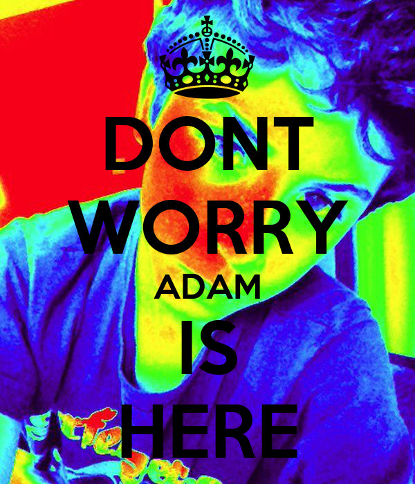 DONT WORRY ADAM IS HERE
