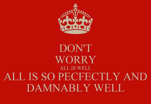 DON'T WORRY ALL IS WELL ALL IS SO PECFECTLY AND DAMNABLY WELL