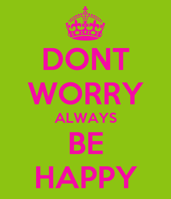 DONT WORRY ALWAYS BE HAPPY
