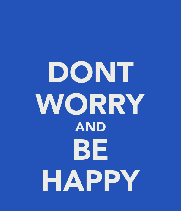 DONT WORRY AND BE HAPPY