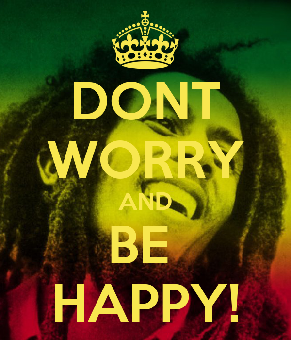 DONT WORRY AND BE  HAPPY!