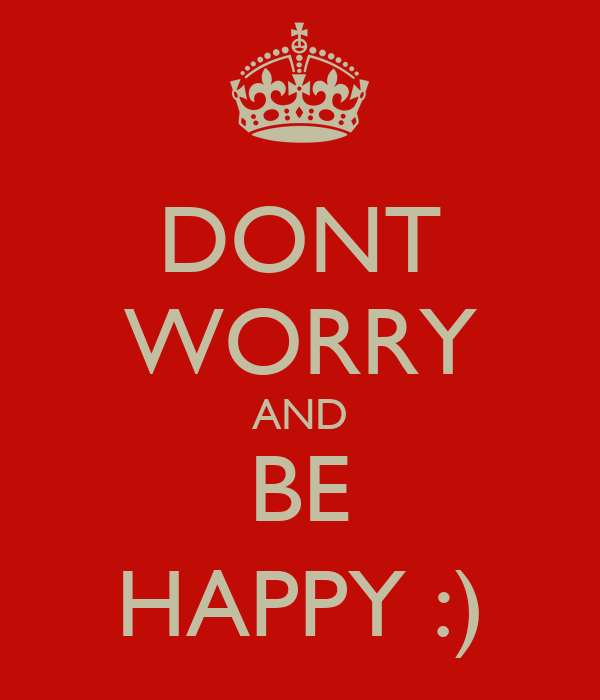 DONT WORRY AND BE HAPPY :)
