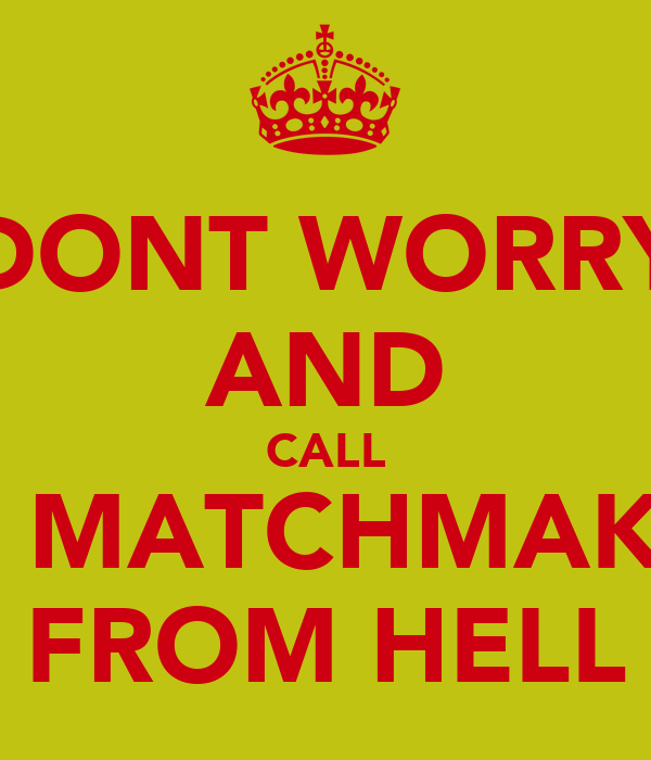 DONT WORRY AND CALL THE MATCHMAKERS FROM HELL