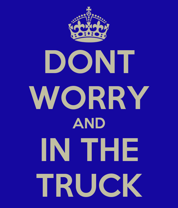 DONT WORRY AND IN THE TRUCK