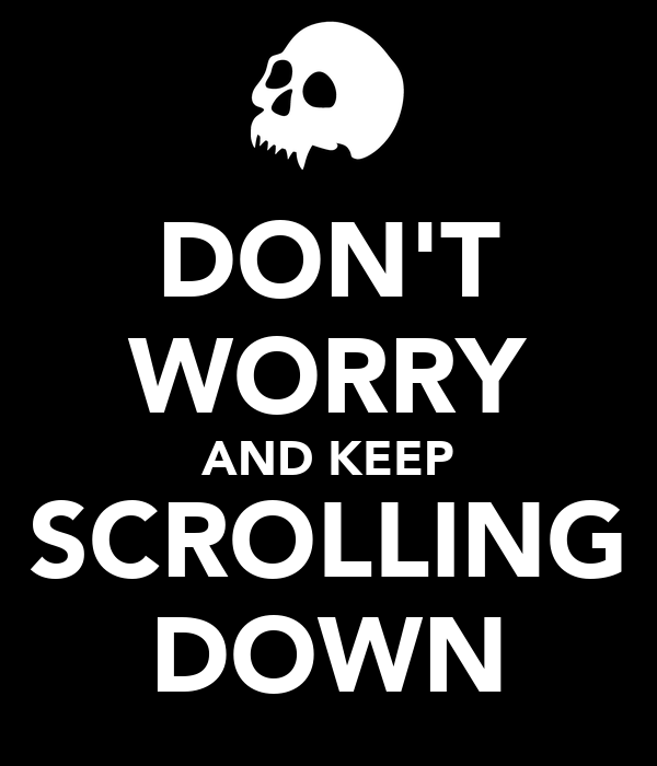DON'T WORRY AND KEEP SCROLLING DOWN