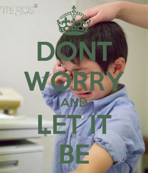 DONT WORRY AND LET IT BE