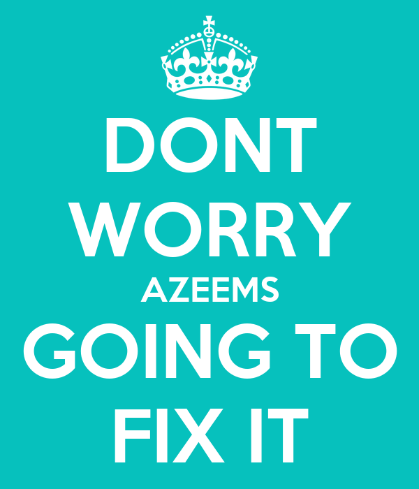 DONT WORRY AZEEMS GOING TO FIX IT