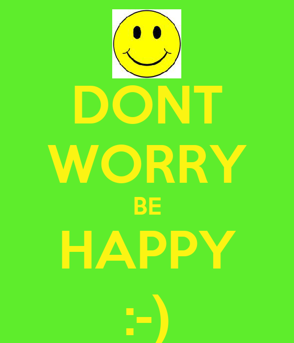 DONT WORRY BE HAPPY :-)