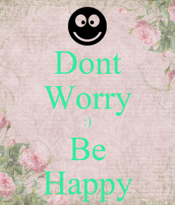 Dont Worry :) Be Happy