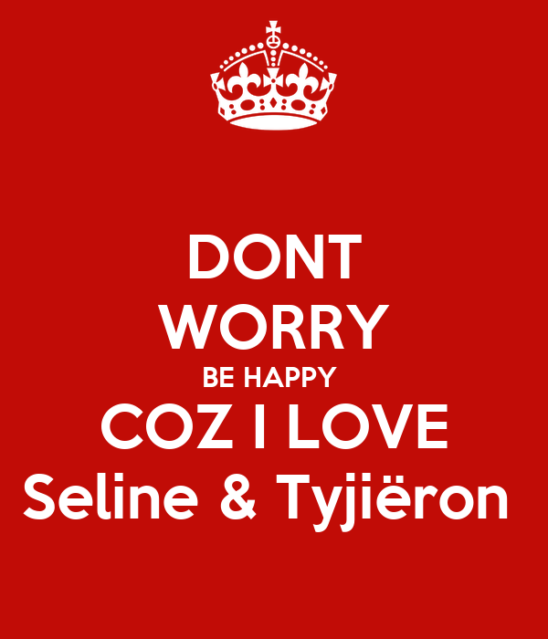DONT WORRY BE HAPPY  COZ I LOVE Seline & Tyjiëron