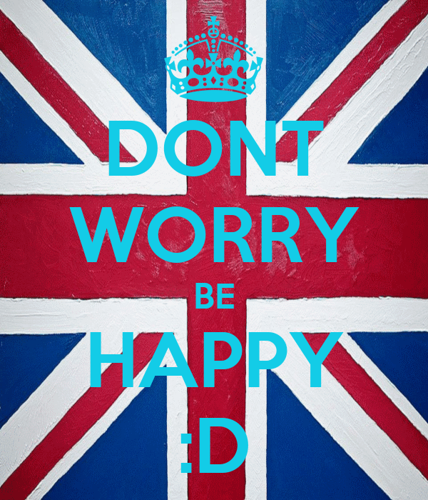 DONT WORRY BE HAPPY :D