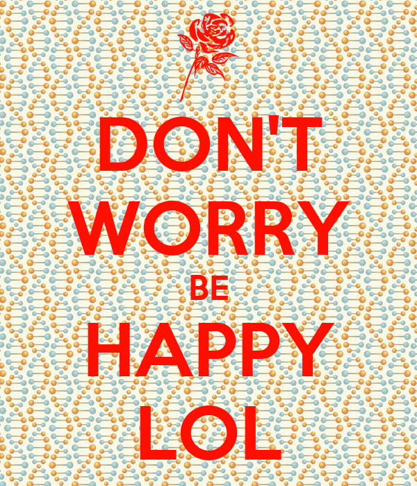 DON'T WORRY BE HAPPY LOL