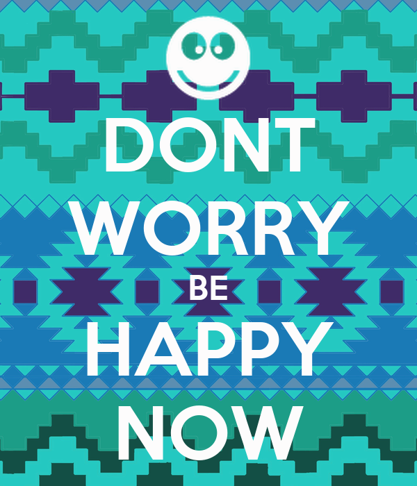 DONT WORRY BE HAPPY NOW