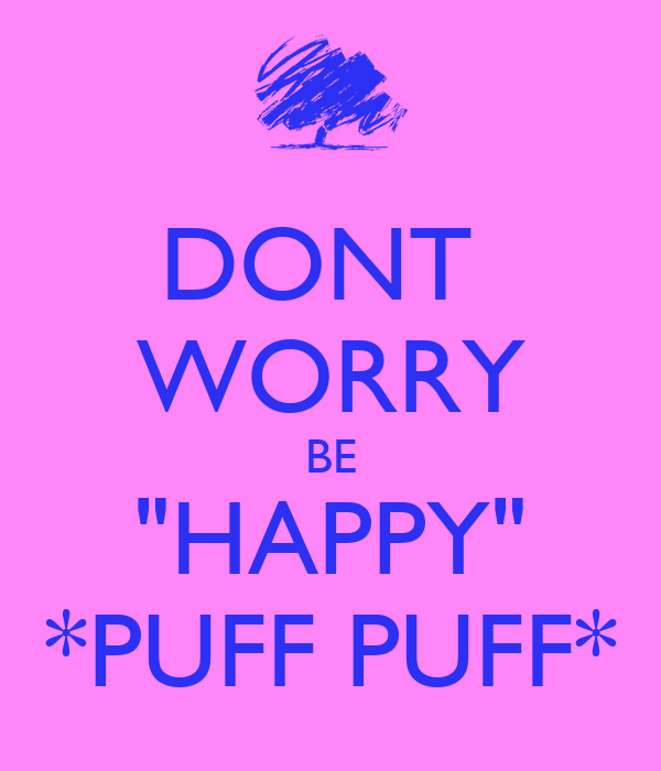 "DONT  WORRY BE ""HAPPY"" *PUFF PUFF*"