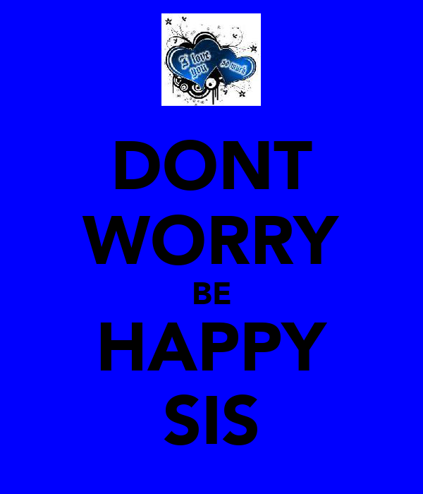 DONT WORRY BE HAPPY SIS