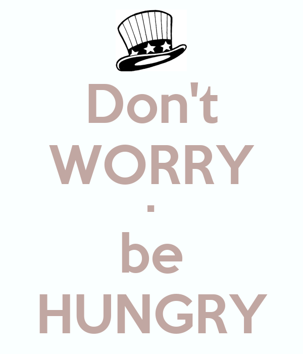 Don't WORRY • be HUNGRY