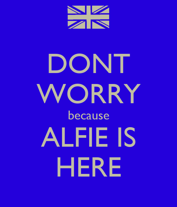 DONT WORRY because ALFIE IS HERE