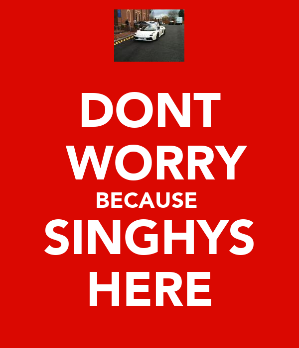 DONT  WORRY BECAUSE  SINGHYS HERE