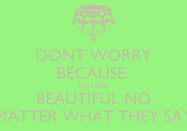 DONT WORRY BECAUSE  YOU ARE  BEAUTIFUL NO MATTER WHAT THEY SAY