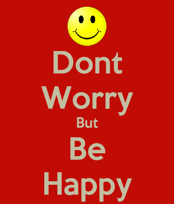 Dont Worry But Be Happy