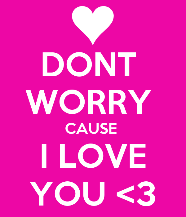 DONT  WORRY  CAUSE  I LOVE YOU <3