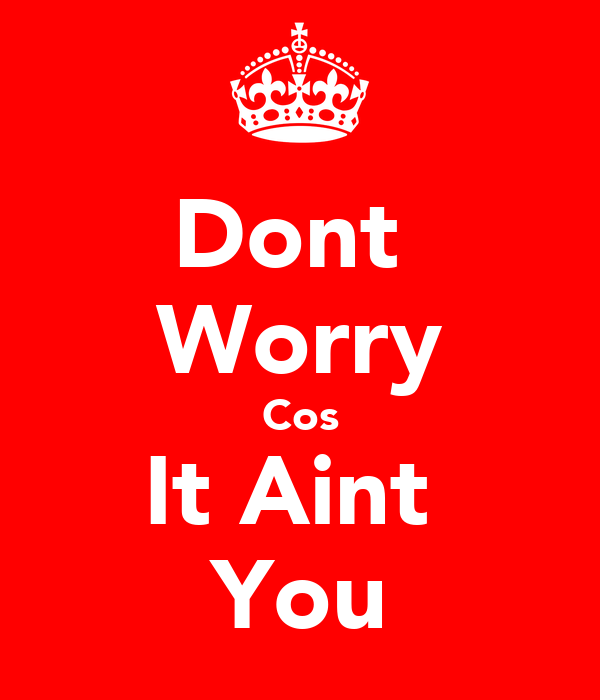 Dont  Worry Cos It Aint  You