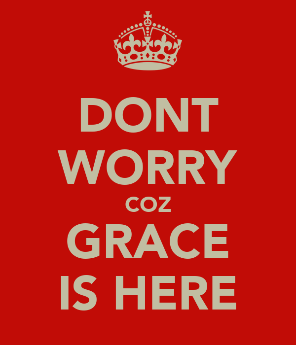 DONT WORRY COZ GRACE IS HERE