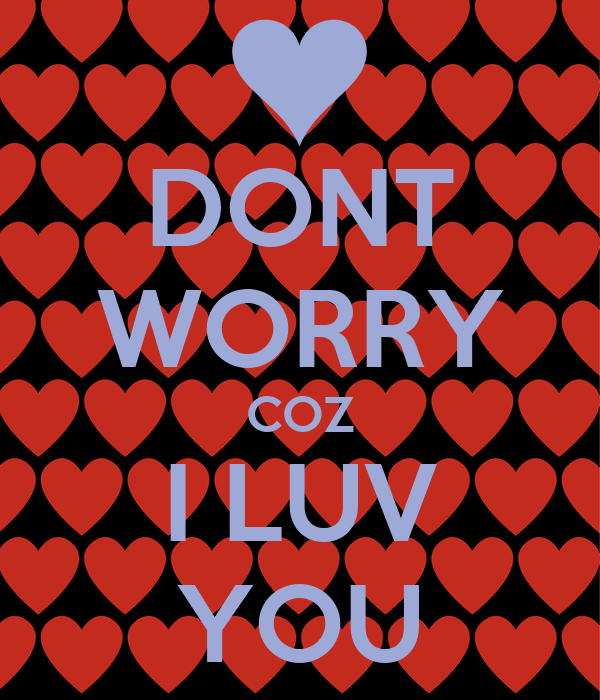 DONT WORRY COZ I LUV YOU