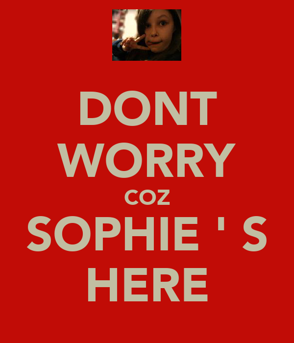 DONT WORRY COZ SOPHIE ' S HERE