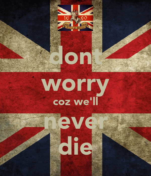 dont worry coz we'll never die