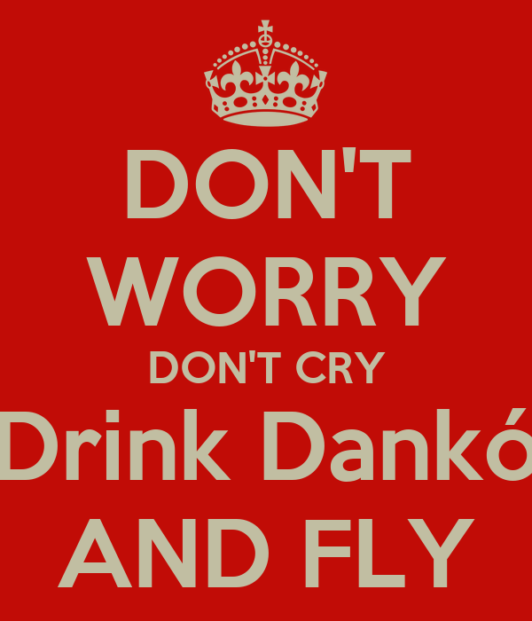 DON'T WORRY DON'T CRY Drink Dankó AND FLY